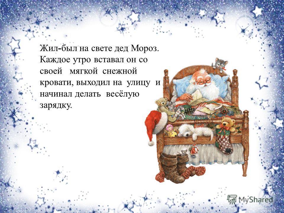 Жил-был на свете дед Мороз. Каждое утро вставал он со своей мягкой снежной кровати, выходил на улицу и начинал делать весёлую зарядку.