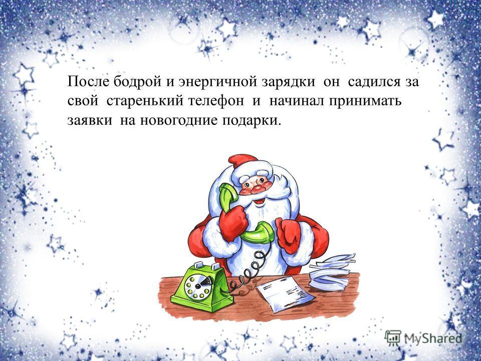 После бодрой и энергичной зарядки он садился за свой старенький телефон и начинал принимать заявки на новогодние подарки.