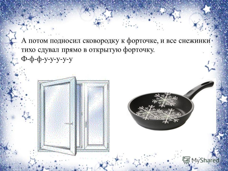 А потом подносил сковородку к форточке, и все снежинки тихо сдувал прямо в открытую форточку. Ф-ф-ф-у-у-у-у-у