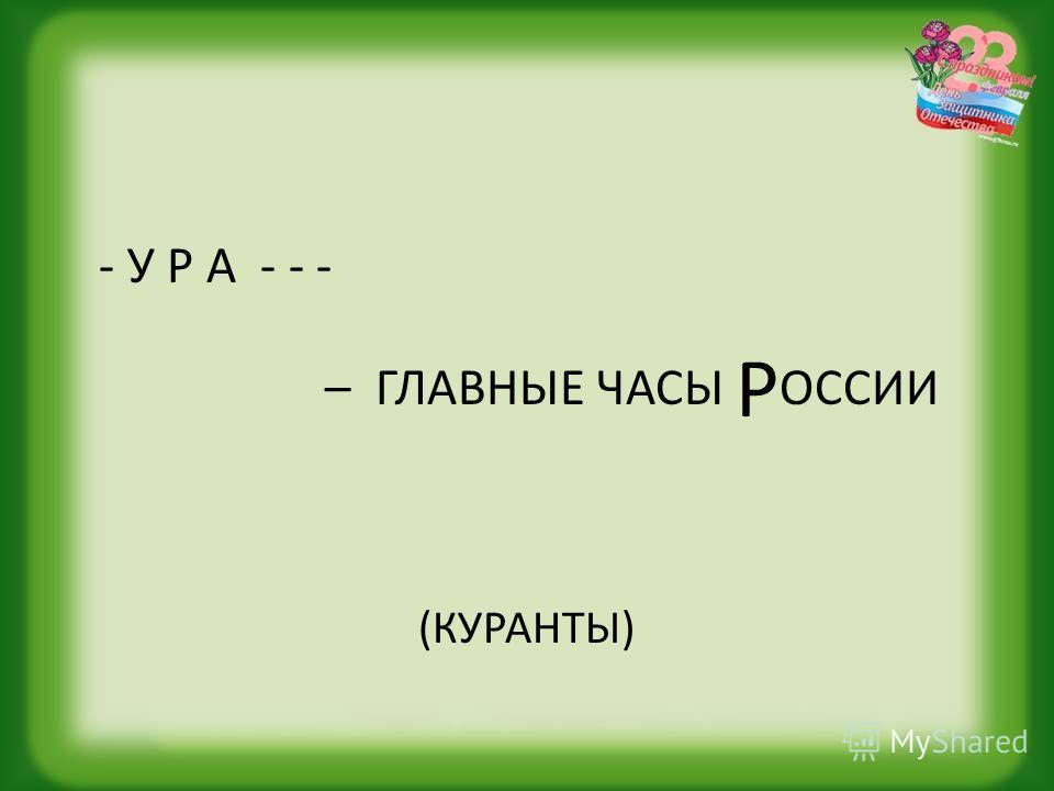 - У Р А - - - – ГЛАВНЫЕ ЧАСЫ Р ОССИИ (КУРАНТЫ)