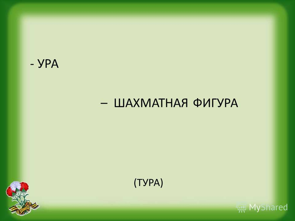 - УРА – ШАХМАТНАЯ ФИГУРА (ТУРА)