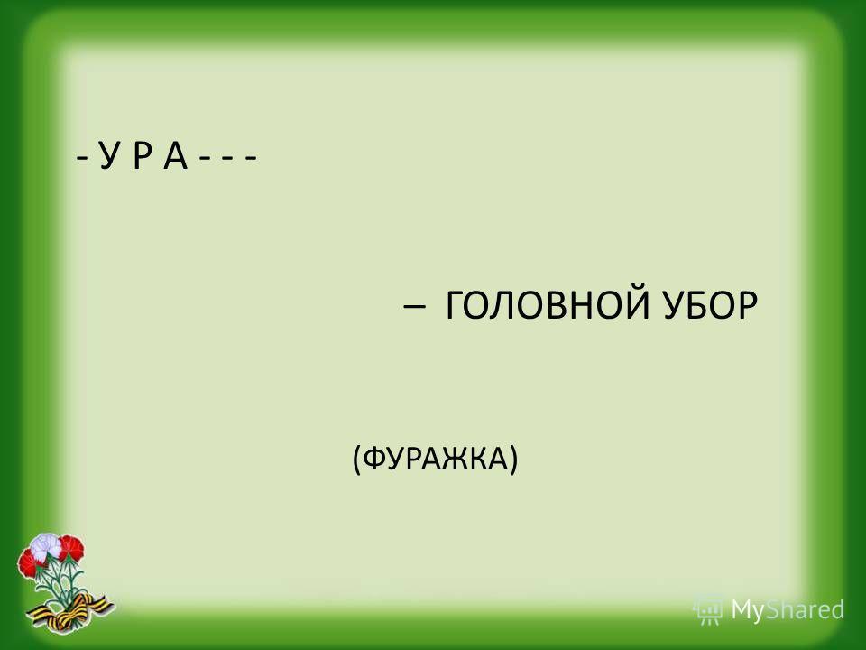- У Р А - - - – ГОЛОВНОЙ УБОР (ФУРАЖКА)