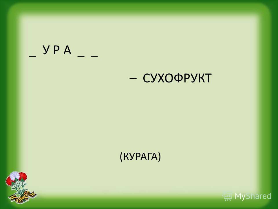 _ У Р А _ _ – СУХОФРУКТ (КУРАГА)