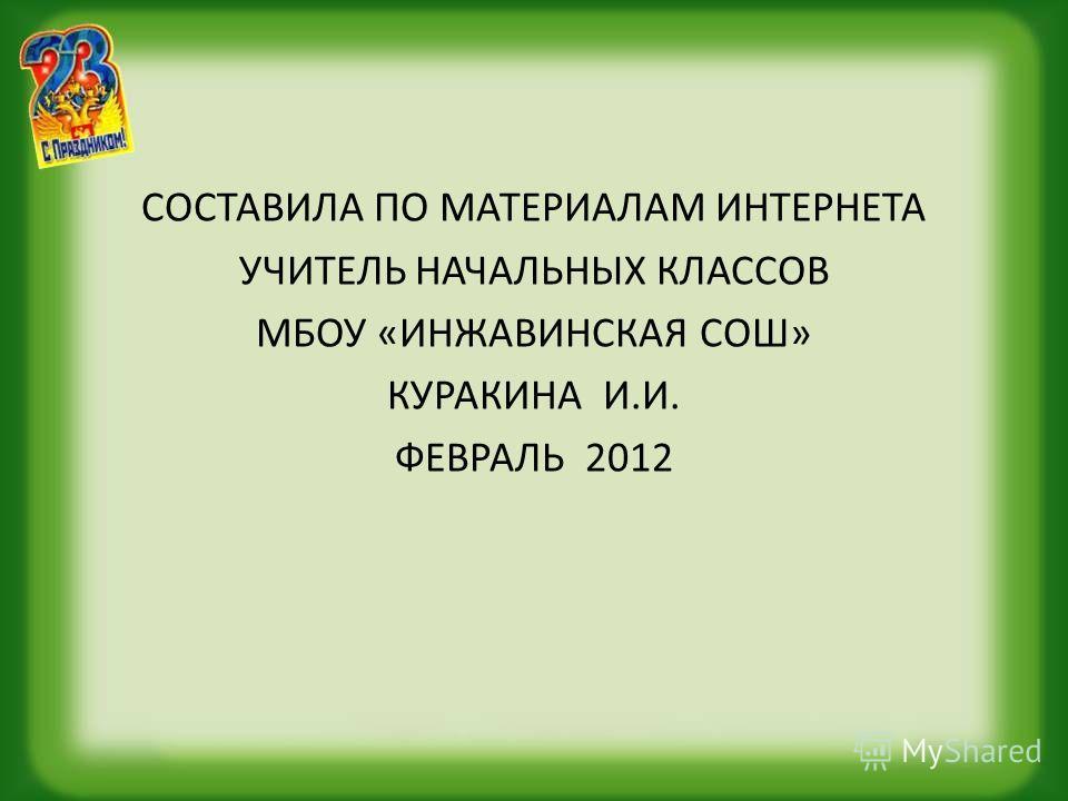 СОСТАВИЛА ПО МАТЕРИАЛАМ ИНТЕРНЕТА УЧИТЕЛЬ НАЧАЛЬНЫХ КЛАССОВ МБОУ «ИНЖАВИНСКАЯ СОШ» КУРАКИНА И.И. ФЕВРАЛЬ 2012