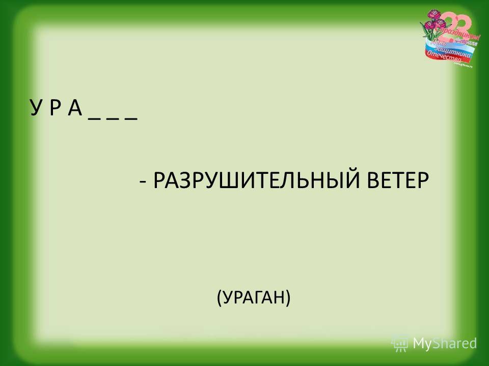У Р А _ _ _ - РАЗРУШИТЕЛЬНЫЙ ВЕТЕР (УРАГАН)