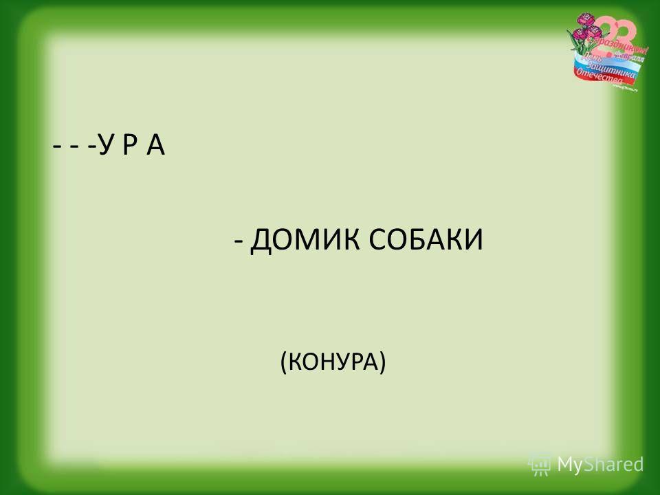 - - -У Р А - ДОМИК СОБАКИ (КОНУРА)