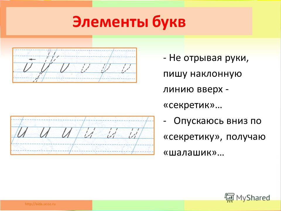 Элементы букв - Не отрывая руки, пишу наклонную линию вверх - «секретки»… -Опускаюсь вниз по «секреткиу», получаю «шалашик»…