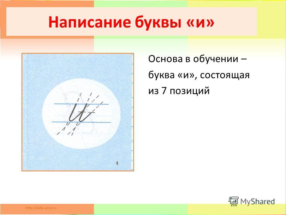 Написание буквы «и» Основа в обучении – буква «и», состоящая из 7 позиций
