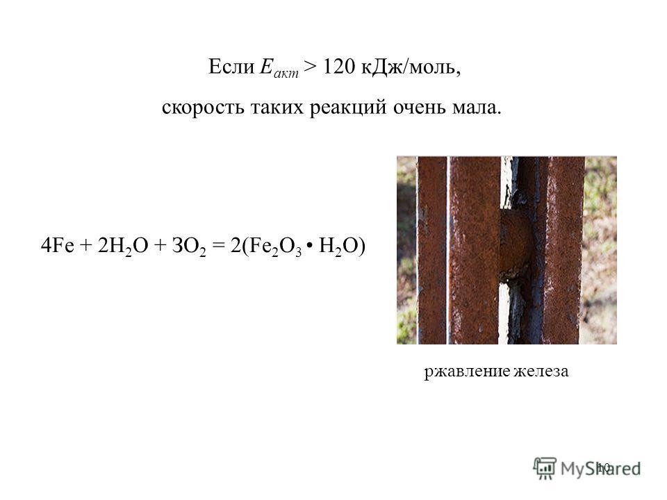 10 Если Е акт > 120 к Дж/моль, скорость таких реакций очень мала. 4Fe + 2Н 2 О + ЗО 2 = 2(Fe 2 O 3 Н 2 О) ржавление железа