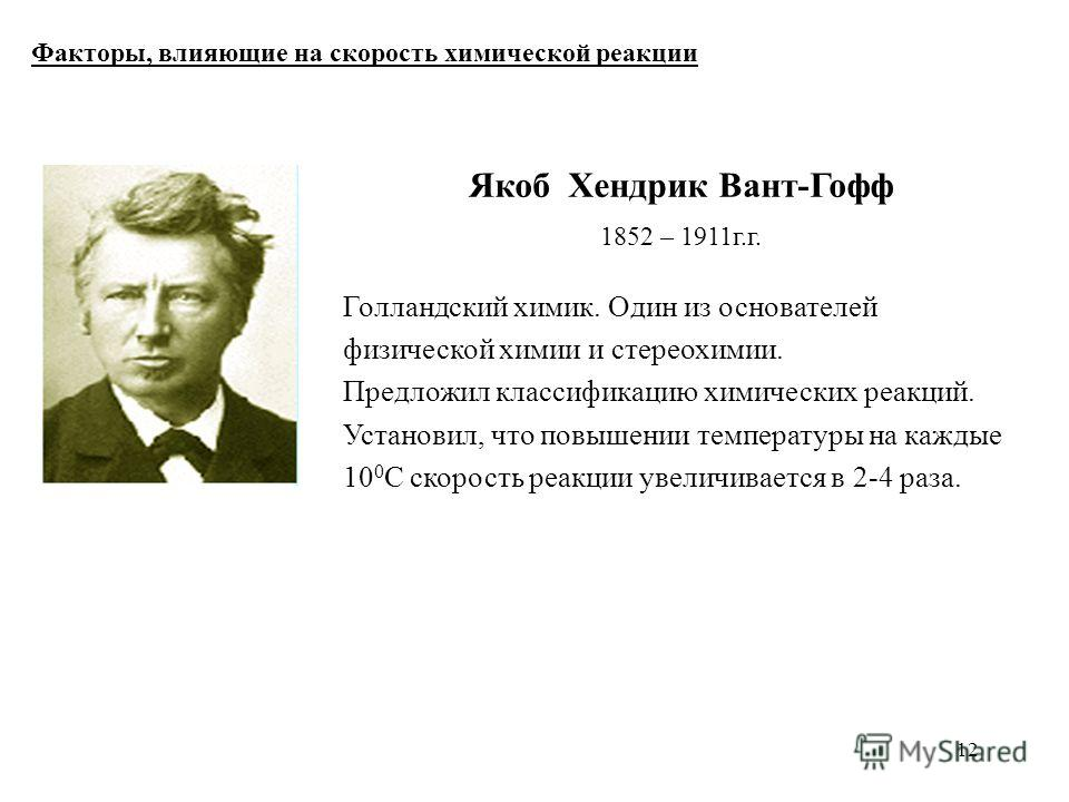 12 Факторы, влияющие на скорость химической реакции Якоб Хендрик Вант-Гофф 1852 – 1911 г.г. Голландский химик. Один из основателей физической химии и стереохимии. Предложил классификацию химических реакций. Установил, что повышении температуры на каж