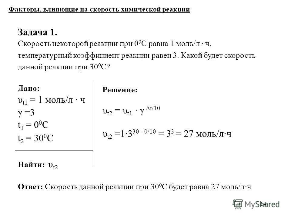 14 Дано: υ t1 = 1 моль/л ч γ =3 t 1 = 0 0 С t 2 = 30 0 С Найти: υ t2 Факторы, влияющие на скорость химической реакции Задача 1. Скорость некоторой реакции при 0 0 С равна 1 моль/л ч, температурный коэффициент реакции равен 3. Какой будет скорость дан