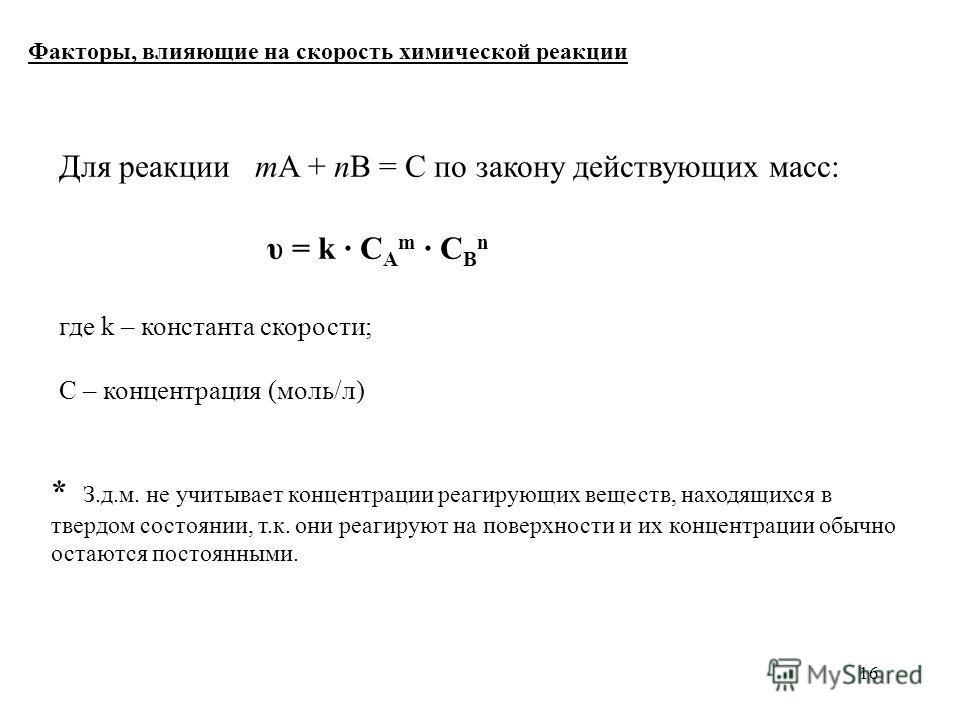 16 Для реакции mA + nB = C по закону действующих масс: υ = k С A m C B n где k – константа скорости; С – концентрация (моль/л) Факторы, влияющие на скорость химической реакции * З.д.м. не учитывает концентрации реагирующих веществ, находящихся в твер