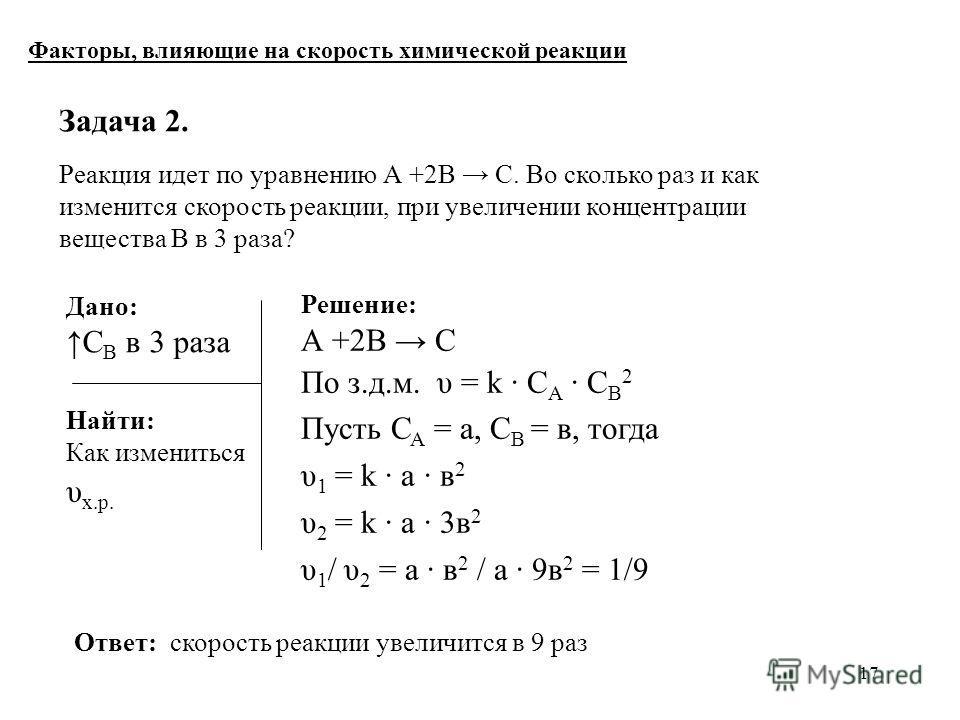 17 Задача 2. Реакция идет по уравнению А +2В С. Во сколько раз и как изменится скорость реакции, при увеличении концентрации вещества В в 3 раза? Факторы, влияющие на скорость химической реакции Решение: А +2В С По з.д.м. υ = k С A C B 2 Пусть С А =