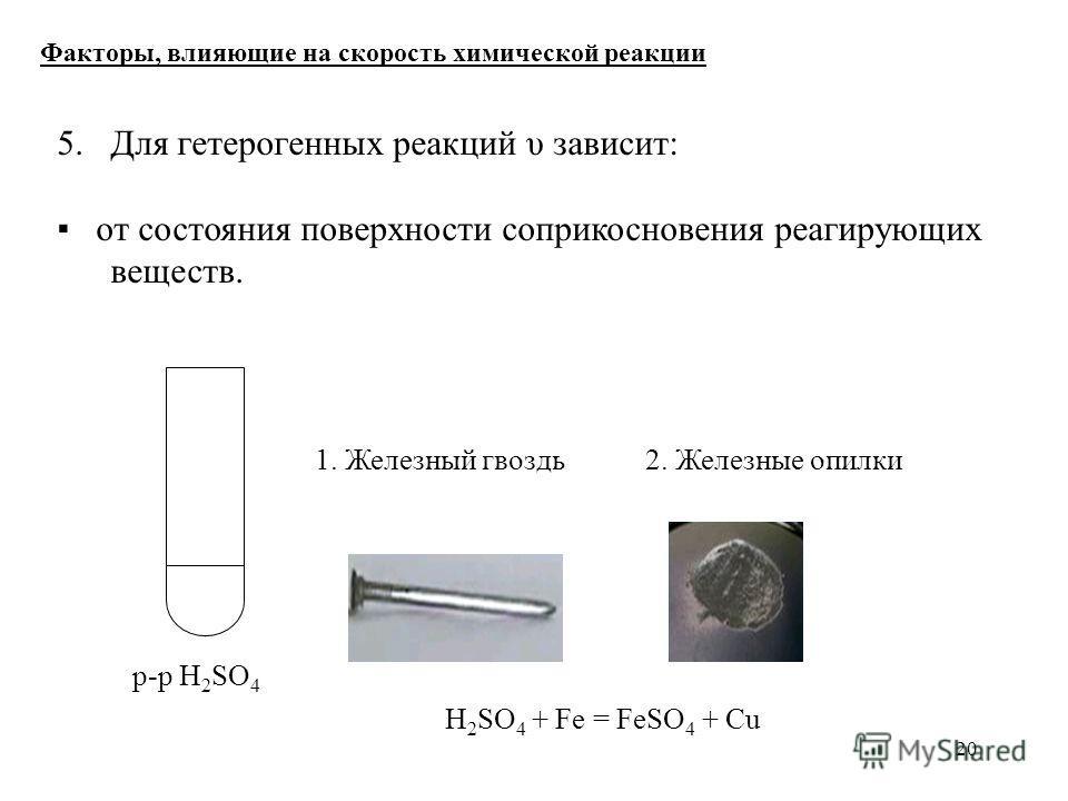 20 5. Для гетерогенных реакций υ зависит: от состояния поверхности соприкосновения реагирующих веществ. Факторы, влияющие на скорость химической реакции р-р H 2 SO 4 1. Железный гвоздь 2. Железные опилки H 2 SO 4 + Fe = FeSO 4 + Cu