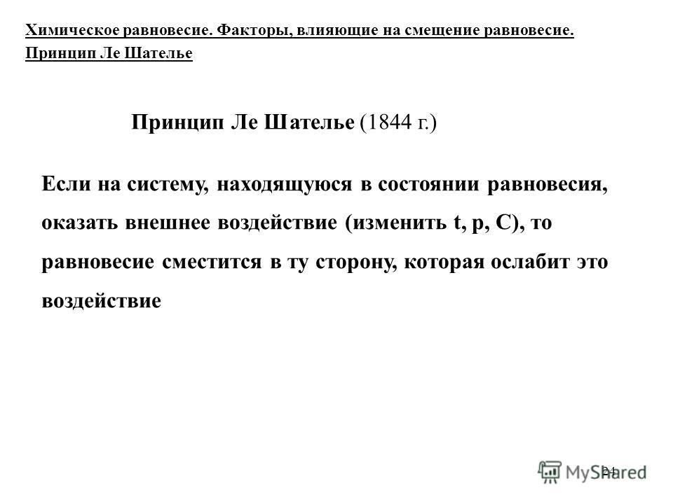 24 Принцип Ле Шателье (1844 г.) Если на систему, находящуюся в состоянии равновесия, оказать внешнее воздействие (изменить t, р, С), то равновесие сместится в ту сторону, которая ослабит это воздействие Химическое равновесие. Факторы, влияющие на сме