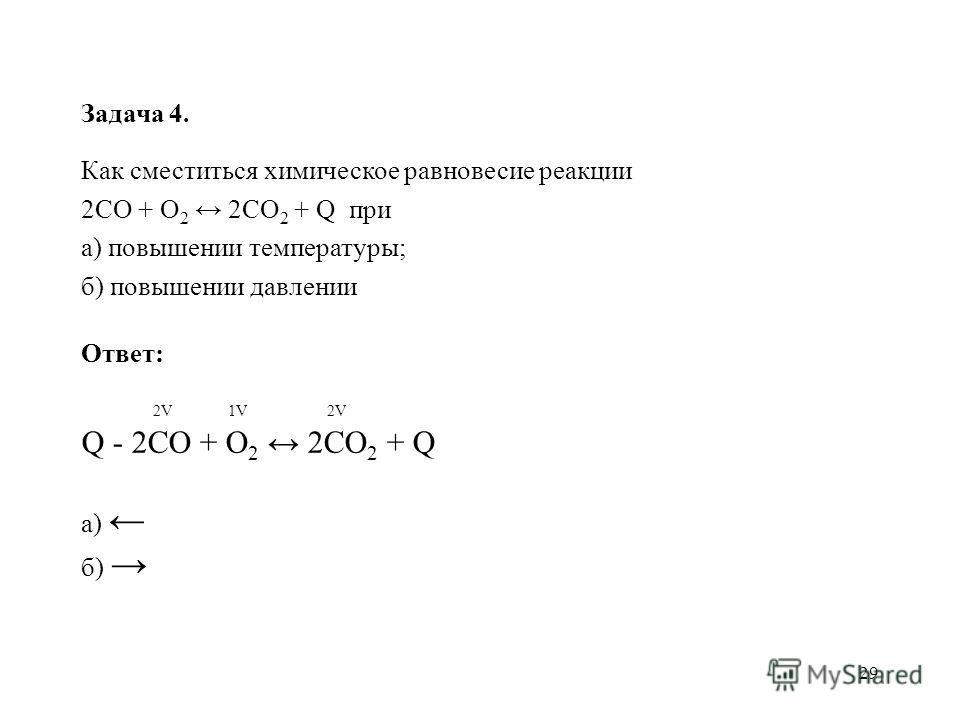 29 Задача 4. Как сместиться химическое равновесие реакции 2СО + О 2 2СО 2 + Q при а) повышении температуры; б) повышении давлении Ответ: 2V 1V 2V Q - 2СО + О 2 2СО 2 + Q а) б)