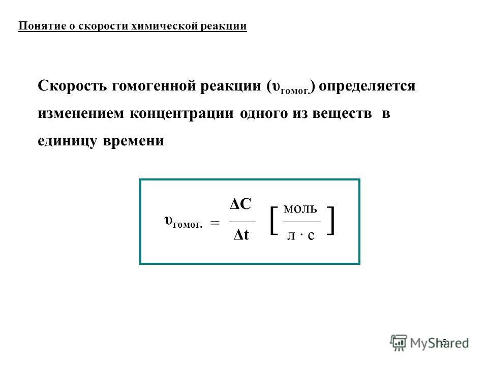 5 Понятие о скорости химической реакции Скорость гомоенной реакции (υ гомо. ) определяется изменением концентрации одного из веществ в единицу времени υ гомо. = ΔC Δt моль [] л · с