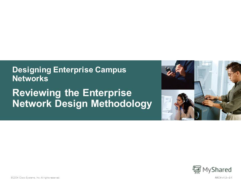 Designing Enterprise Campus Networks © 2004 Cisco Systems, Inc. All rights reserved. Reviewing the Enterprise Network Design Methodology ARCH v1.22-1