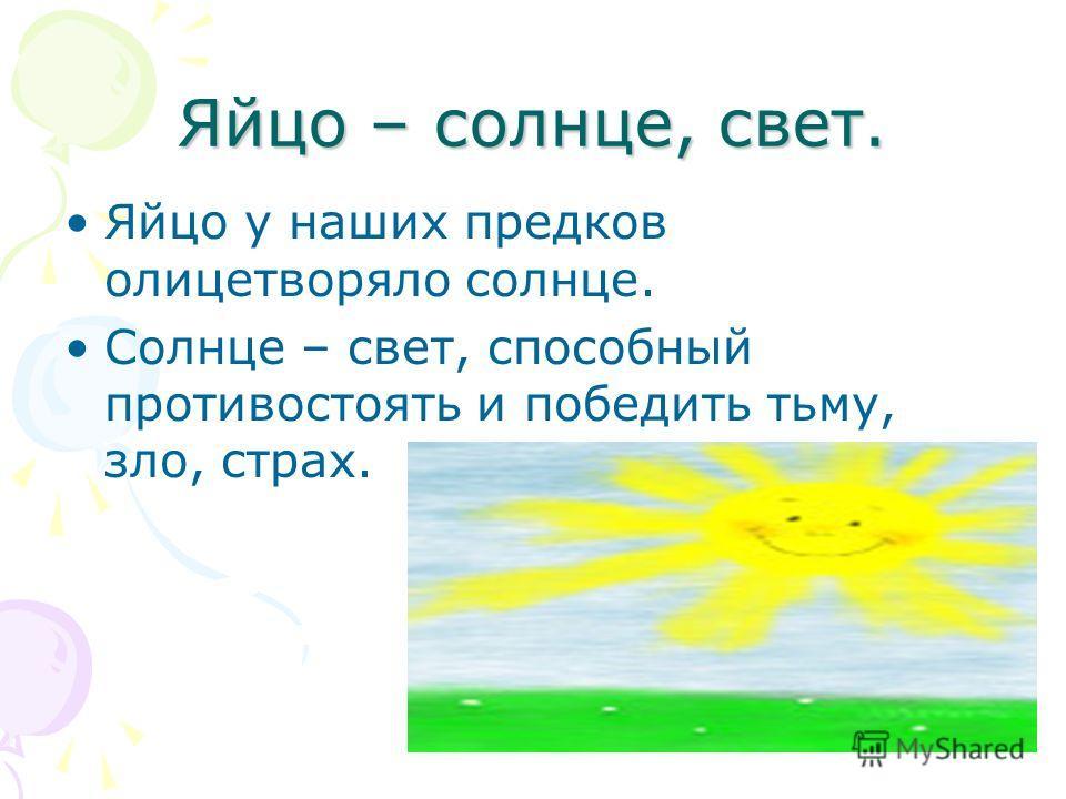 Яйцо – солнце, свет. Яйцо у наших предков олицетворяло солнце. Солнце – свет, способный противостоять и победить тьму, зло, страх.