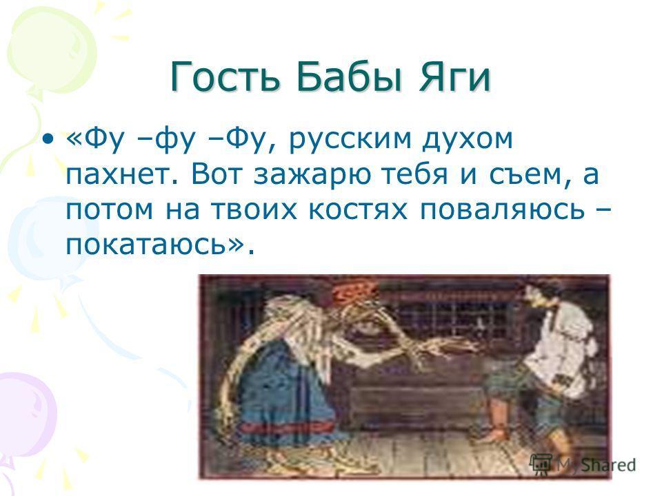 Гость Бабы Яги «Фу –фу –Фу, русским духом пахнет. Вот зажарю тебя и съем, а потом на твоих костях поваляюсь – покатаюсь».