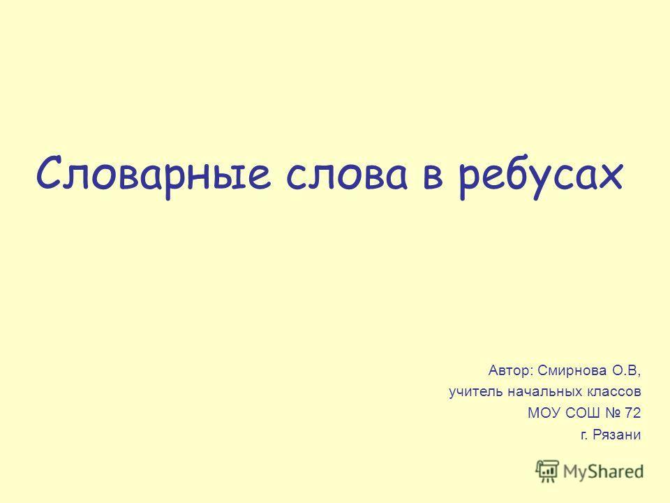 Словарные слова в ребусах Автор: Смирнова О.В, учитель начальных классов МОУ СОШ 72 г. Рязани