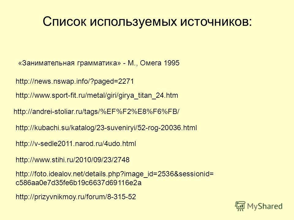 Список используемых источников: http://news.nswap.info/?paged=2271 http://www.sport-fit.ru/metal/giri/girya_titan_24. htm http://andrei-stoliar.ru/tags/%EF%F2%E8%F6%FB/ http://kubachi.su/katalog/23-suveniryi/52-rog-20036. html http://v-sedle2011.naro