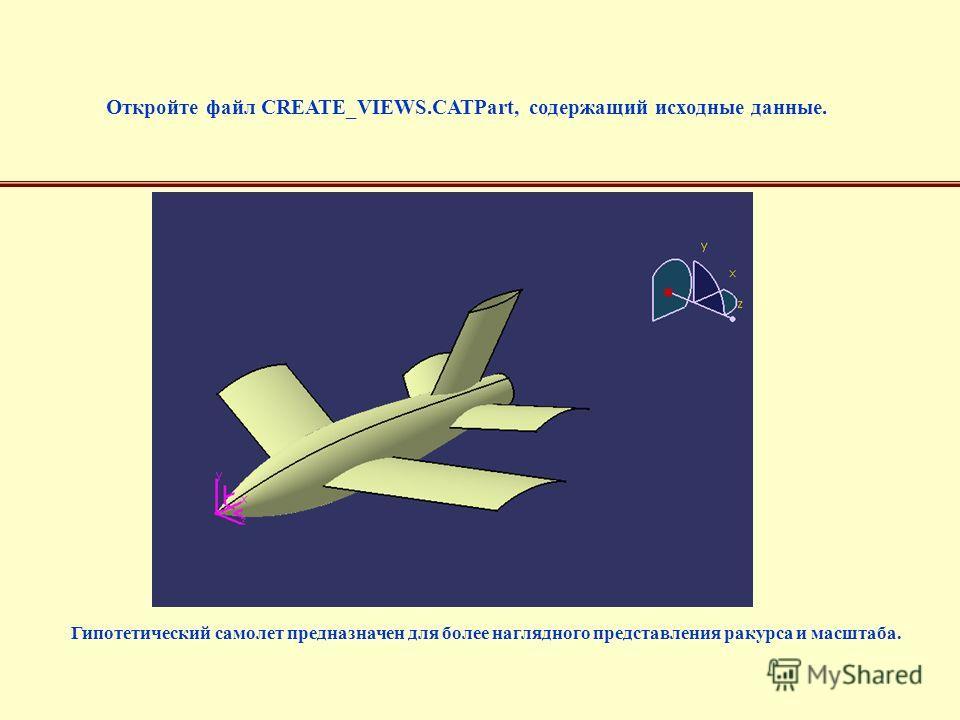 Откройте файл CREATE_VIEWS.CATPart, содержащий исходные данные. Гипотетический самолет предназначен для более наглядного представления ракурса и масштаба.