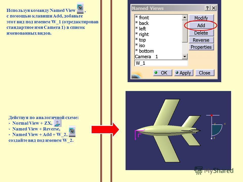Используя команду Named View, с помощью клавиши Add, добавьте этот вид под именем W_1 (отредактировав стандартное имя Camera 1) в список именованных видов. Действуя по аналогичной схеме: - Normal View + ZX, - Named View + Reverse, - Named View + Add