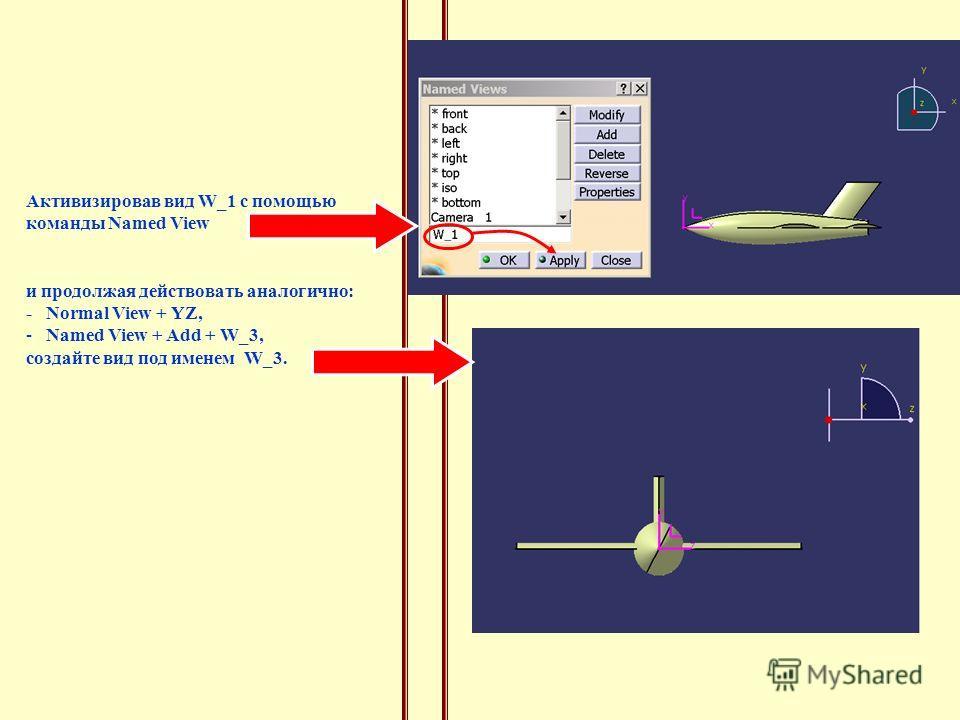 Активизировав вид W_1 с помощью команды Named View и продолжая действовать аналогично: - Normal View + YZ, - Named View + Add + W_3, создайте вид под именем W_3.