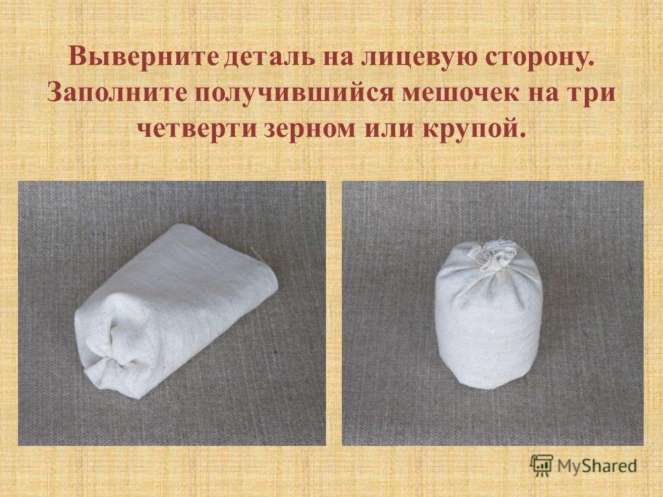 Выверните деталь на лицевую сторону. Заполните получившийся мешочек на три четверти зерном или крупой.