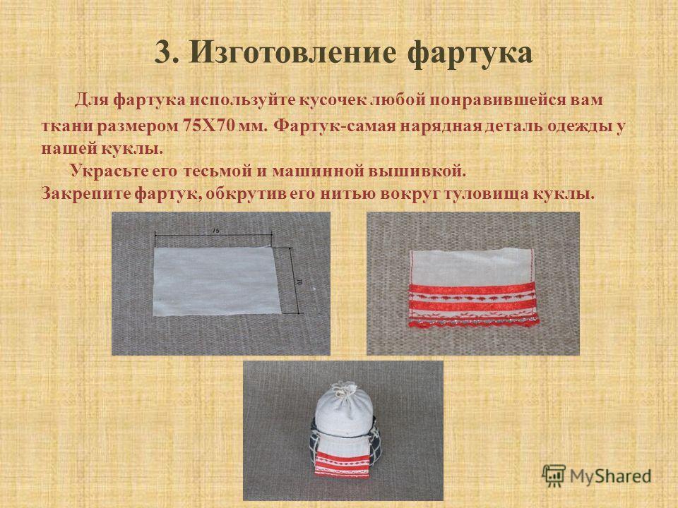 3. Изготовление фартука Для фартука используйте кусочек любой понравившейся вам ткани размером 75X70 мм. Фартук-самая нарядная деталь одежды у нашей куклы. Украсьте его тесьмой и машинной вышивкой. Закрепите фартук, обкрутив его нитью вокруг туловища