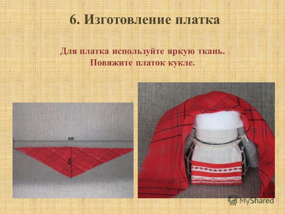 6. Изготовление платка Для платка используйте яркую ткань. Повяжите платок кукле.