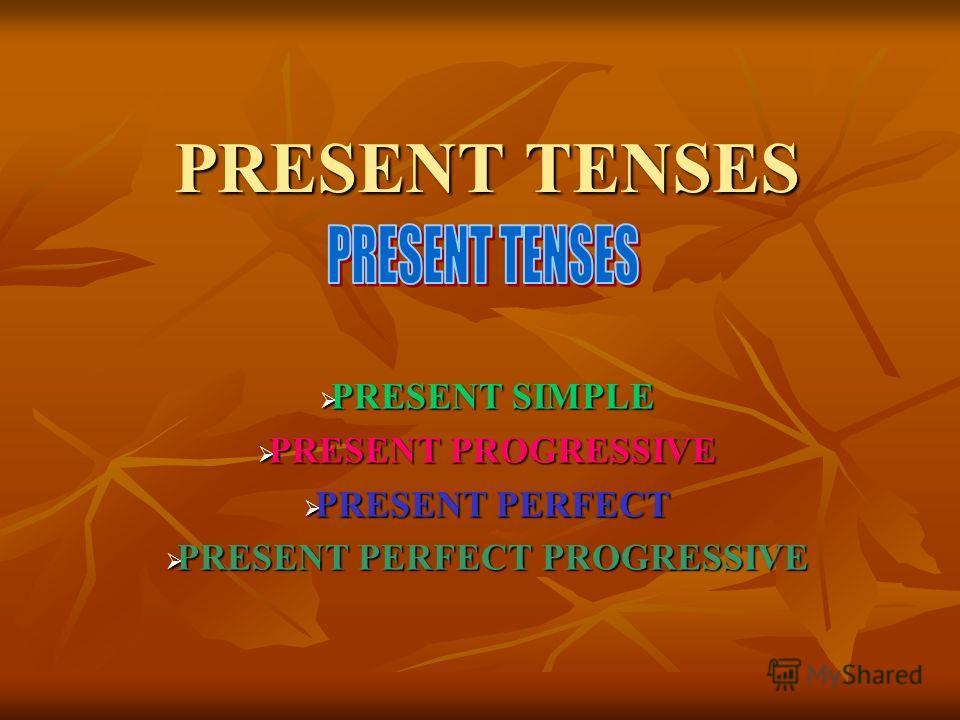 PRESENT TENSES PRESENT SIMPLE PRESENT SIMPLE PRESENT PROGRESSIVE PRESENT PROGRESSIVE PRESENT PERFECT PRESENT PERFECT PRESENT PERFECT PROGRESSIVE PRESENT PERFECT PROGRESSIVE