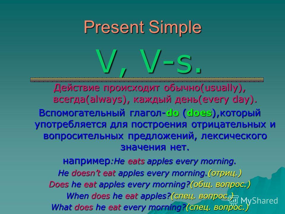 Present Simple V, V-s. Действие происходит обычно(usually), всегда(always), каждый день(every day). Вспомогательный глагол-do (does),который употребляется для построения отрицательных и вопросительных предложений, лексического значения нет. например