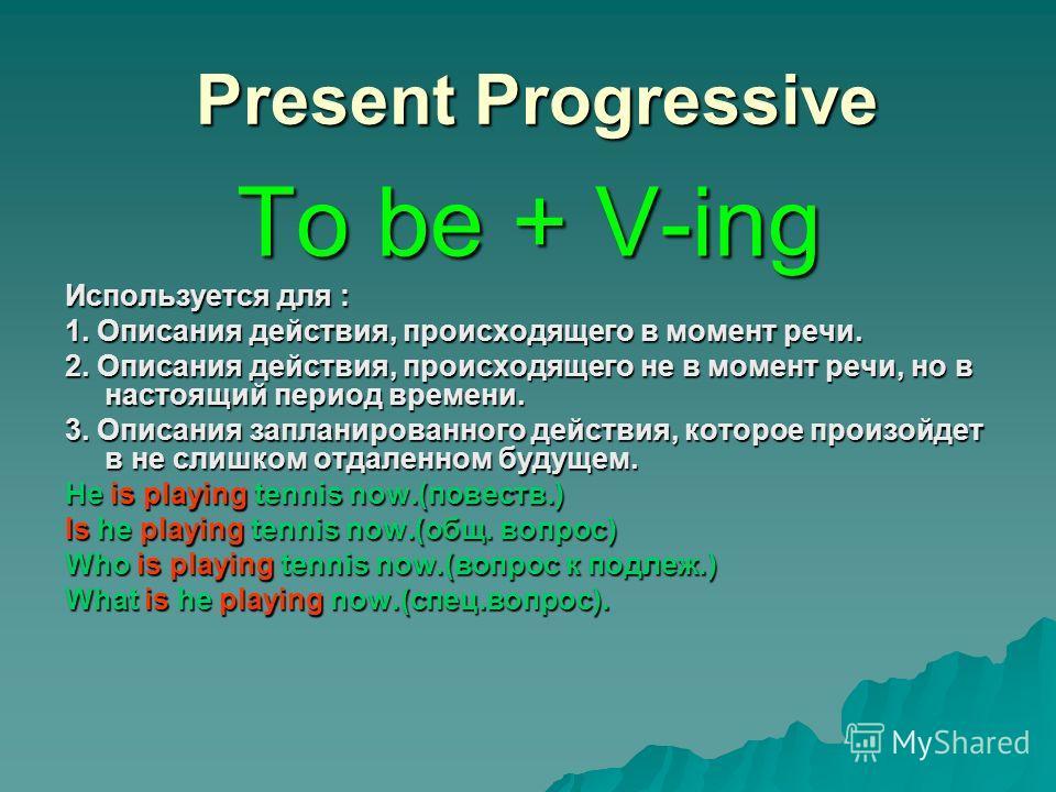 Present Progressive Present Progressive To be + V-ing Используется для : 1. Описания действия, происходящего в момент речи. 2. Описания действия, происходящего не в момент речи, но в настоящий период времени. 3. Описания запланированного действия, ко