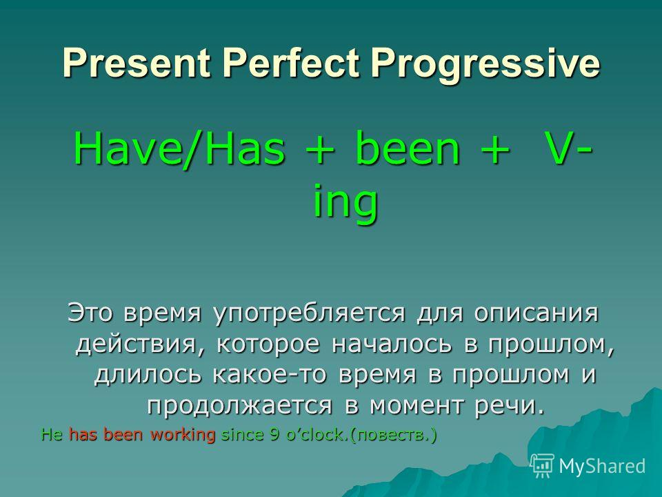 Present Perfect Progressive Have/Has + been + V- ing Это время употребляется для описания действия, которое началось в прошлом, длилось какое-то время в прошлом и продолжается в момент речи. He has been working since 9 oclock.(повести.)