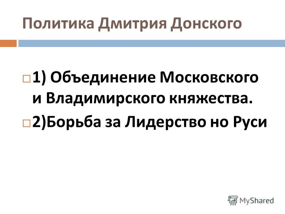 Политика Дмитрия Донского 1) Объединение Московского и Владимирского княжества. 2) Борьба за Лидерство но Руси