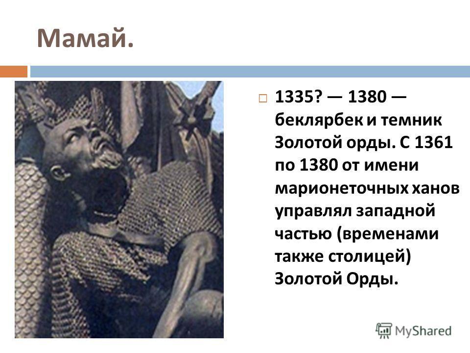 Мамай. 1335? 1380 беклярбек и темник Золотой орды. С 1361 по 1380 от имени марионеточных ханов управлял западной частью ( временами также столицей ) Золотой Орды.
