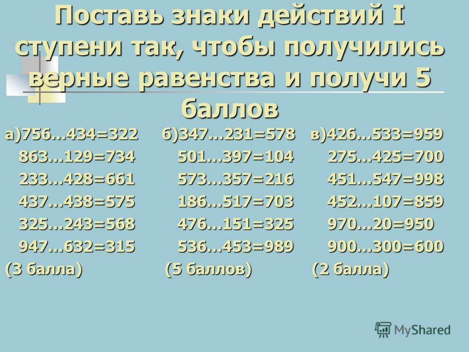 Поставь знаки действий I ступени так, чтобы получились верные равенства и получи 5 баллов а)756…434=322 б)347…231=578 в)426…533=959 863…129=734 501…397=104 275…425=700 863…129=734 501…397=104 275…425=700 233…428=661 573…357=216 451…547=998 233…428=66