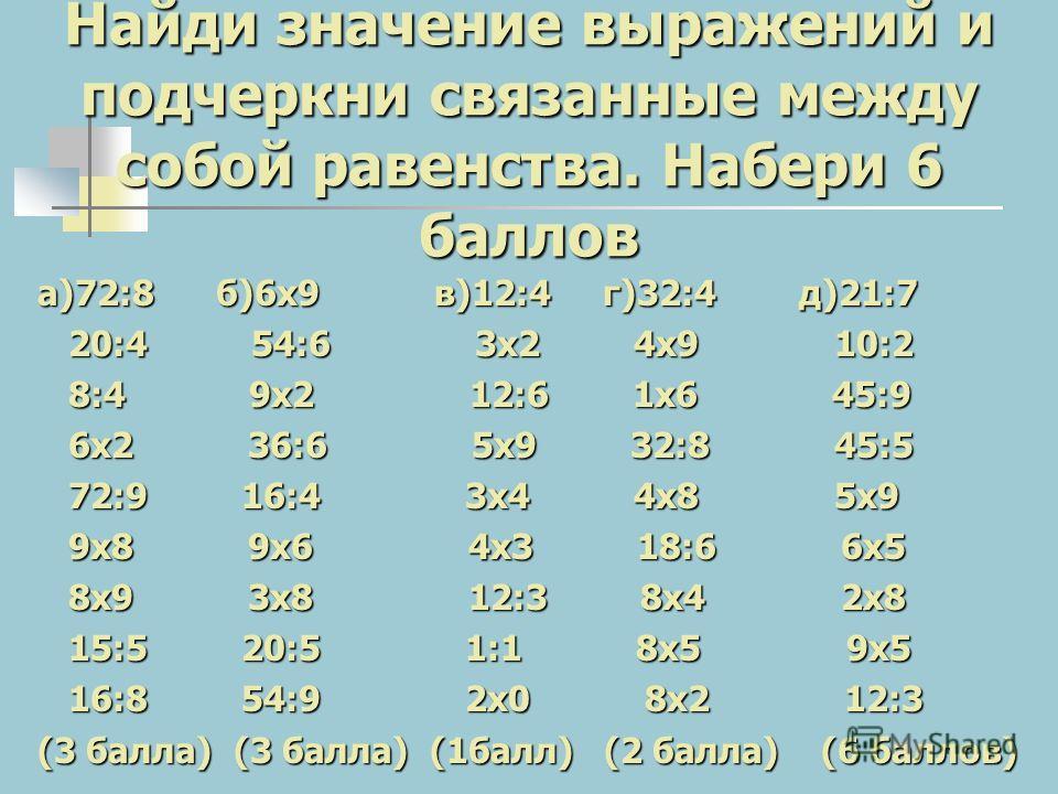 Найди значение выражений и подчеркни связанные между собой равенства. Набери 6 баллов а)72:8 б)6 х 9 в)12:4 г)32:4 д)21:7 20:4 54:6 3 х 2 4 х 9 10:2 20:4 54:6 3 х 2 4 х 9 10:2 8:4 9 х 2 12:6 1 х 6 45:9 8:4 9 х 2 12:6 1 х 6 45:9 6 х 2 36:6 5 х 9 32:8