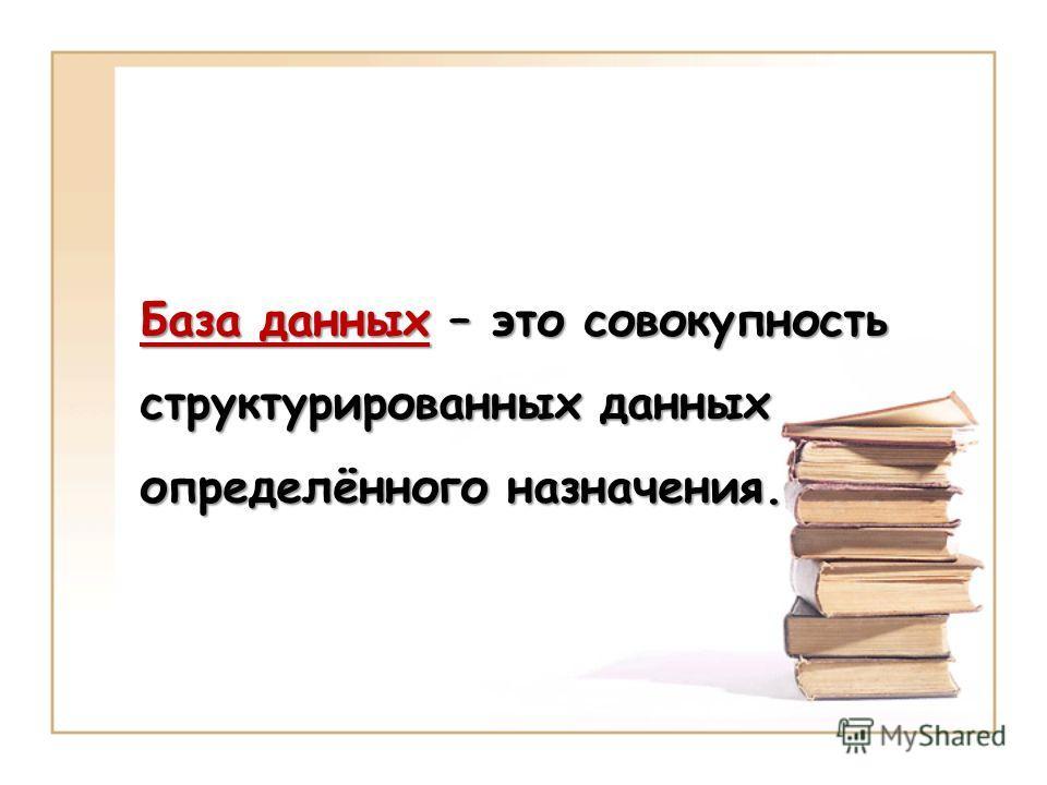 База данных – это совокупность структурированных данных определённого назначения.