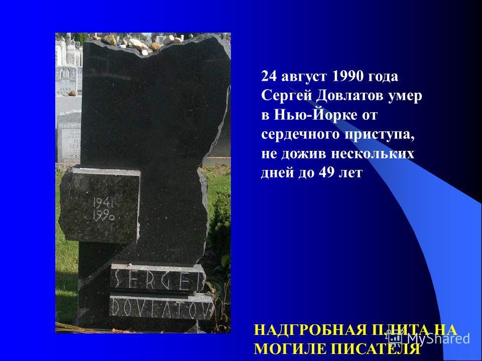 24 август 1990 года Сергей Довлатов умер в Нью-Йорке от сердечного приступа, не дожив нескольких дней до 49 лет НАДГРОБНАЯ ПЛИТА НА МОГИЛЕ ПИСАТЕЛЯ