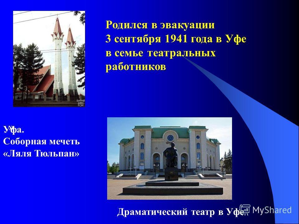 Родился в эвакуации 3 сентября 1941 года в Уфе в семье театральных работников » Драматический театр в Уфе Уфа. Соборная мечеть «Ляля Тюльпан»
