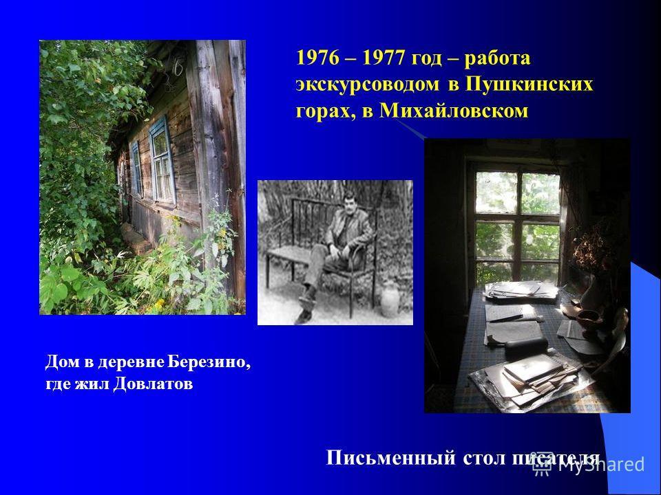 1976 – 1977 год – работа экскурсоводом в Пушкинских горах, в Михайловском Дом в деревне Березино, где жил Довлатов Письменный стол писателя