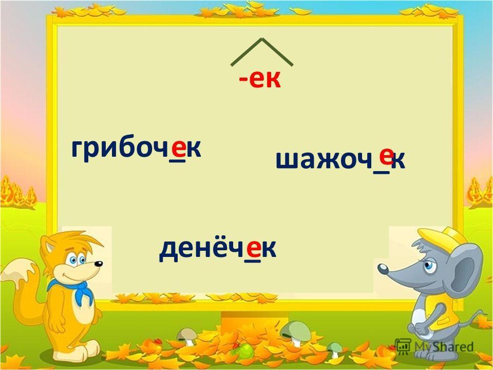 грибов_к шажоч_к денёч_ке е е -ек