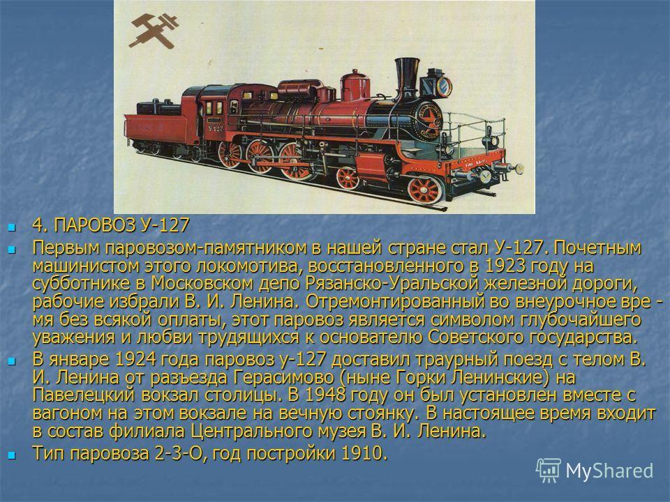 4. ПАРОВОЗ У-127 4. ПАРОВОЗ У-127 Первым паровозом-памятником в нашей стране стал У-127. Почетным машинистом этого локомотива, восстановленного в 1923 году на субботнике в Московском депо Рязанско-Уральской железной дороги, рабочие избрали В. И. Лени