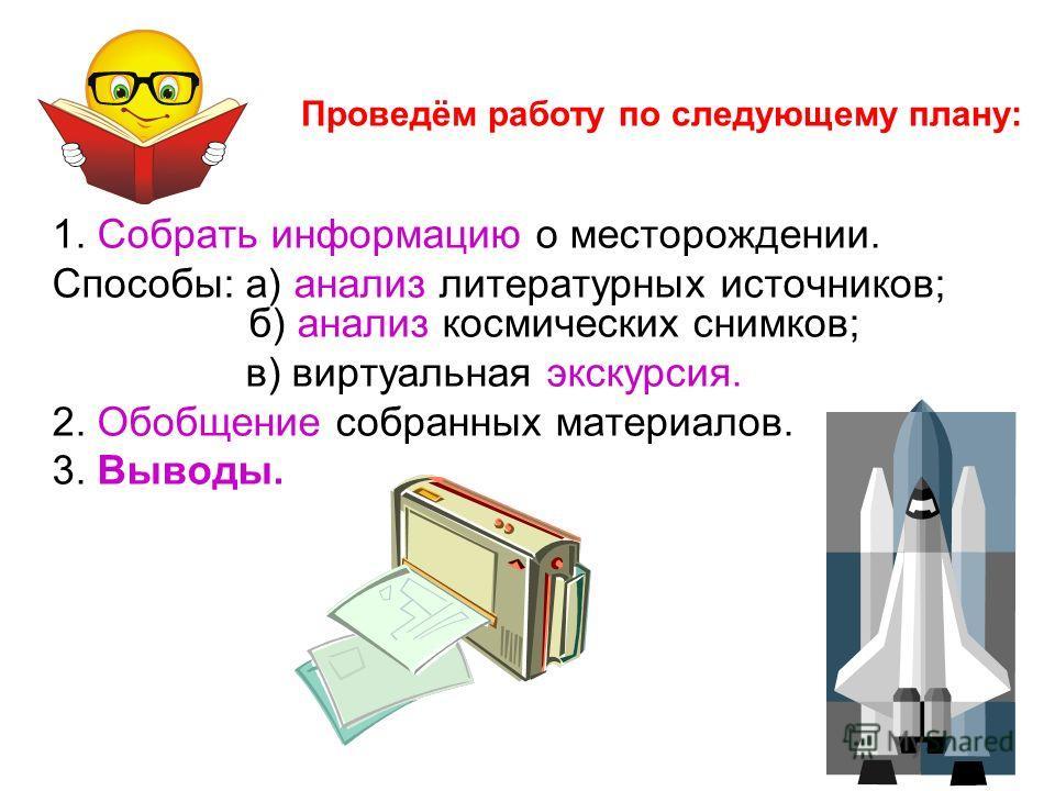 Проведём работу по следующему плану: 1. Собрать информацию о месторождении. Способы: а) анализ литературных источников; б) анализ космических снимков; в) виртуальная экскурсия. 2. Обобщение собранных материалов. 3. Выводы.