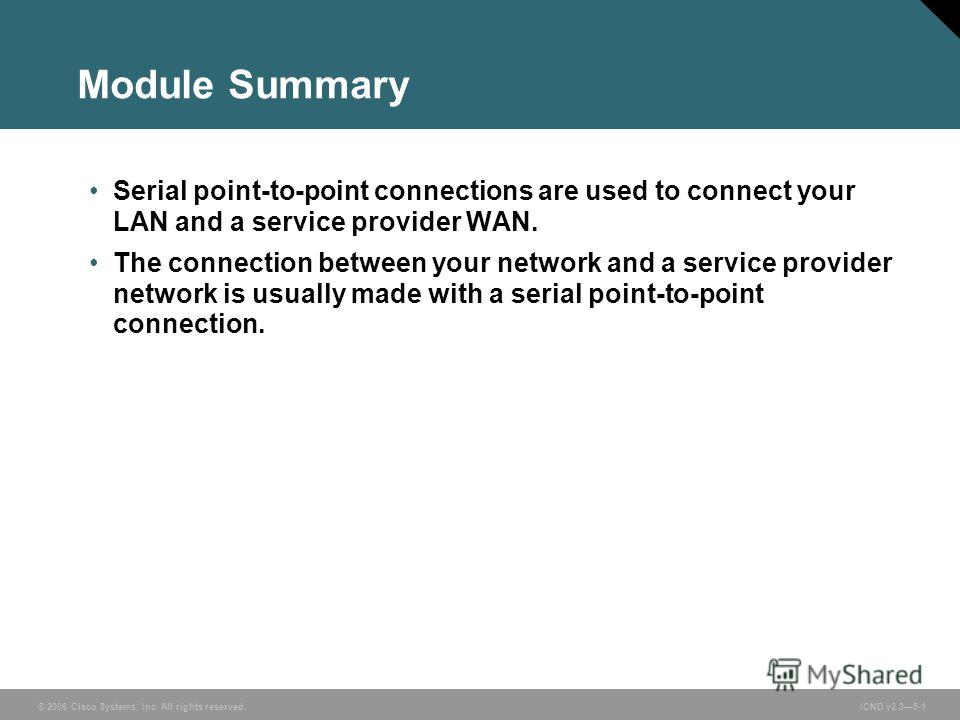 © 2006 Cisco Systems, Inc. All rights reserved. ICND v2.35-1 Module Summary Serial point-to-point connections are used to connect your LAN and a service provider WAN. The connection between your network and a service provider network is usually made