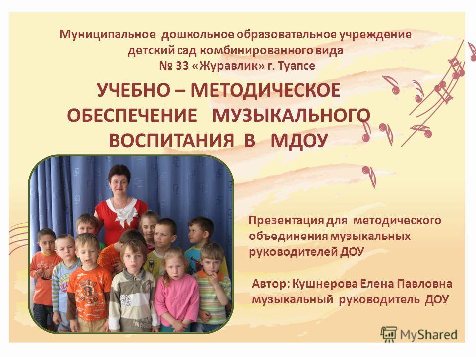 Муниципальное дошкольное образовательное учреждение детский сад комбинированного вида 33 «Журавлик» г. Туапсе УЧЕБНО – МЕТОДИЧЕСКОЕ ОБЕСПЕЧЕНИЕ МУЗЫКАЛЬНОГО ВОСПИТАНИЯ В МДОУ Презентация для методического объединения музыкальных руководителей ДОУ Авт