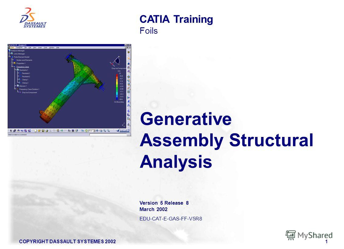 COPYRIGHT DASSAULT SYSTEMES 20021 Generative Assembly Structural Analysis CATIA Training Foils Version 5 Release 8 March 2002 EDU-CAT-E-GAS-FF-V5R8